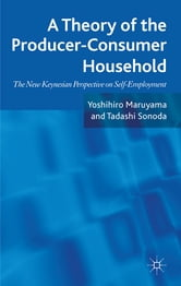 A Theory of the Producer-Consumer Household - The New Keynesian Perspective on Self-Employment ebook by Yoshihiro Maruyama,Tadashi Sonoda