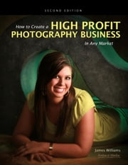 How to Create a High Profit Photography Business in Any Market ebook by James Williams