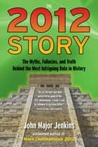 The 2012 Story - The Myths, Fallacies, and Truth Behind the Most Intriguing Date in History ebook by John Major Jenkins