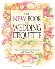 The New Book of Wedding Etiquette - How to Combine the Best Traditions with Today's Flair ebook by Kim Shaw
