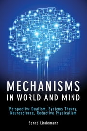 Mechanisms in World and Mind - Perspective Dualism, Systems Theory, Neuroscience, Reductive Physicalism ebook by Bernd Lindemann