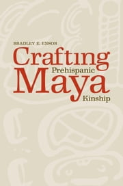 Crafting Prehispanic Maya Kinship ebook by Bradley E. Ensor