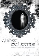Ghost Culture - Theories, Context, and Scientific Practice ebook by John Sabol