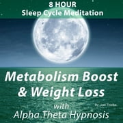 8 Hour Sleep Cycle Meditation - Metabolism Boost and Weight Loss with Alpha Theta Hypnosis audiobook by Joel Thielke
