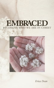 Embraced - Becoming Who You Are in Christ ebook by Erica Dean