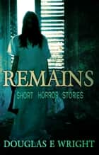 REMAINS - A Collection of Subtle Horror Stories: 2004 - 2011 ebook by Douglas E Wright