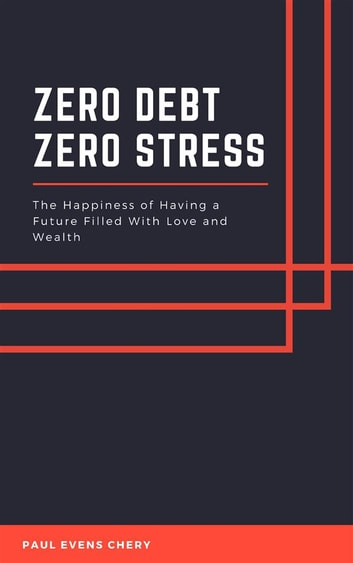 Zero Debt - Zero Stress - The Happiness of Having a Future Filled With Love and Wealth ebook by Paul Evens Chery