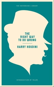 The Right Way to Do Wrong - A Unique Selection of Writings by History's Greatest Escape Artist ebook by Harry Houdini,Teller
