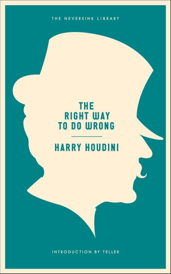 The Right Way to Do Wrong - A Unique Selection of Writings by History's Greatest Escape Artist eBook by Harry Houdini