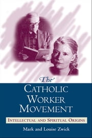 Catholic Worker Movement, The: Intellectual and Spiritual Origins ebook by Mark and Louise Zwick