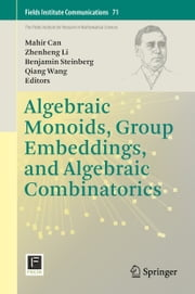 Algebraic Monoids, Group Embeddings, and Algebraic Combinatorics ebook by Mahir Bilen Can,Zhenheng Li,Benjamin Steinberg,Qiang Wang