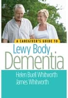 A Caregiver's Guide to Lewy Body Dementia ebook by James Whitworth, Helen Buell Whitworth, MS,...