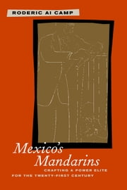 Mexico's Mandarins: Crafting a Power Elite for the Twenty-First Century ebook by Camp, Roderic