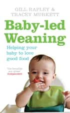 Baby-led Weaning - Helping Your Baby to Love Good Food ebook by Gill Rapley, Tracey Murkett