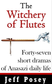 The Witchery of Flutes - Forty-seven short dramas of Anasazi daily life ebook by Jeff Posey