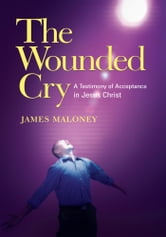 The Wounded Cry - A Testimony of Acceptance in Jesus Christ ebook by James Maloney