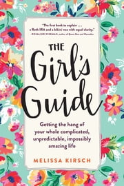 The Girl's Guide - Getting the hang of your whole complicated, unpredictable, impossibly amazing life ebook by Melissa Kirsch