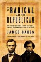 The Radical and the Republican: Frederick Douglass, Abraham Lincoln, and the Triumph of Antislavery Politics ebook by James Oakes