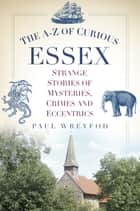 The A-Z of Curious Essex - Strange Stories of Mysteries, Crimes and Eccentrics ebook by Paul Wreyford
