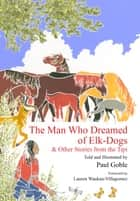 The Man Who Dreamed of Elk Dogs - & Other Stories from Tipi ebook by Paul Goble, Lauren Waukau-Villagomez