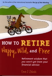 How to Retire Happy, Wild, and Free - Retirement Wisdom That You Won't Get from Your Financial Advisor ebook by Ernie J. Zelinski