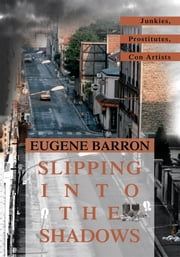 SLIPPING INTO THE SHADOWS - Junkies, Prostitutes, Con Artists ebook by Eugene Barron