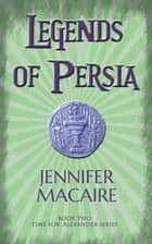 Legends of Persia - The Time for Alexander Series Book 2 ebook by Jennifer Macaire