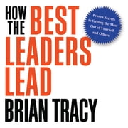 How the Best Leaders Lead - Proven Secrets to Getting the Most Out of Yourself and Others audiobook by Brian Tracy