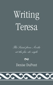 Writing Teresa - The Saint from Avila at the fin-de-siglo ebook by Denise DuPont, Southern Methodist University