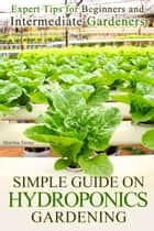 Simple Guide on Hydroponics Gardening: Expert Tips for Beginners and Intermediate Gardeners ebook by Martha Stone