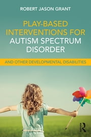 Play-Based Interventions for Autism Spectrum Disorder and Other Developmental Disabilities ebook by Robert Jason Grant