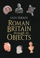 Roman Britain Through its Objects ebook by Dr Iain Ferris