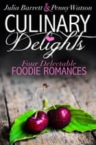 Culinary Delights: Four Delectible Foodie Romances ebook by Penny Watson, Julia Barrett
