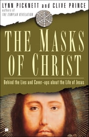 The Masks of Christ - Behind the Lies and Cover-ups About the Life of Jesus ebook by Lynn Picknett, Clive Prince