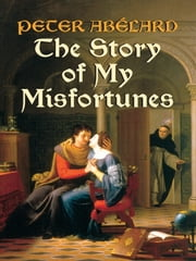 The Story of My Misfortunes ebook by Peter Abélard,Henry Adams Bellows,Ralph Adams Cram