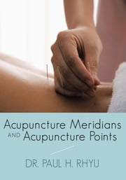 Acupuncture Meridians and Acupuncture Points ebook by Dr. Paul H. Rhyu