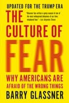 The Culture of Fear - Why Americans Are Afraid of the Wrong Things: Crime, Drugs, Minorities, Teen Moms, Killer Kids, Muta ebook by Barry Glassner