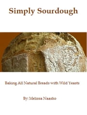 Simply Sourdough: Baking All Natural Breads with Wild Yeasts ebook by Melissa Naasko