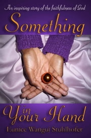 Something in Your Hand - An inspiring story of the faithfulness of God ebook by Eunice Wangui Stuhlhofer