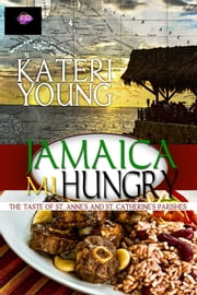 Jamaica Mi Hungry - The Taste of St. Ammes and St. Catherine's Parishes ebook by Kateri Young