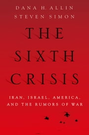 The Sixth Crisis: Iran, Israel, America, and the Rumors of War ebook by Dana Allin,Steven Simon
