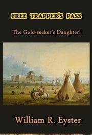 Free Trapper's Pass - The Gold-seeker's Daughter! ebook by William R. Eyster