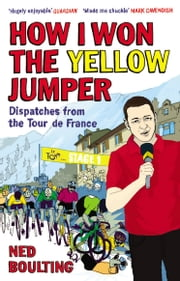 How I Won the Yellow Jumper - Dispatches from the Tour de France ebook by Ned Boulting