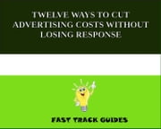 TWELVE WAYS TO CUT ADVERTISING COSTS WITHOUT LOSING RESPONSE ebook by Kobo.Web.Store.Products.Fields.ContributorFieldViewModel