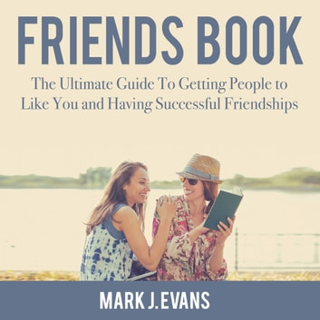 Friends Book: The Ultimate Guide To Getting People to Like You and Having Successful Friendships audiobook by Mark J. Evans