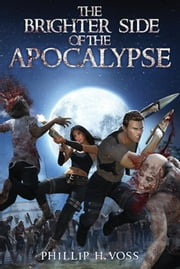 The Brighter Side of The Apocalypse ebook by Phillip H. Voss