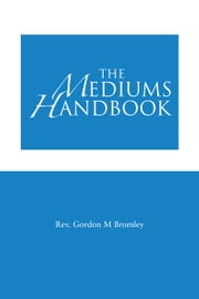 The Mediums Handbook ebook by Rev. Gordon M Bromley