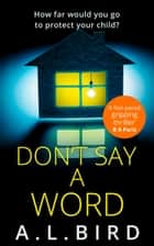 Don't Say a Word: A gripping psychological thriller from the author of The Good Mother ebook by A. L. Bird