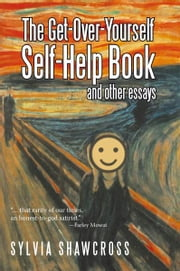 The Get-Over-Yourself Self-Help Book and Other Essays - The Collected Works of a Misunderstood Curmudgeon ebook by Sylvia Shawcross