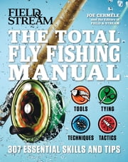 The Total Flyfishing Manual - 307 Tips and Tricks from Expert Anglers ebook by Joe Cermele